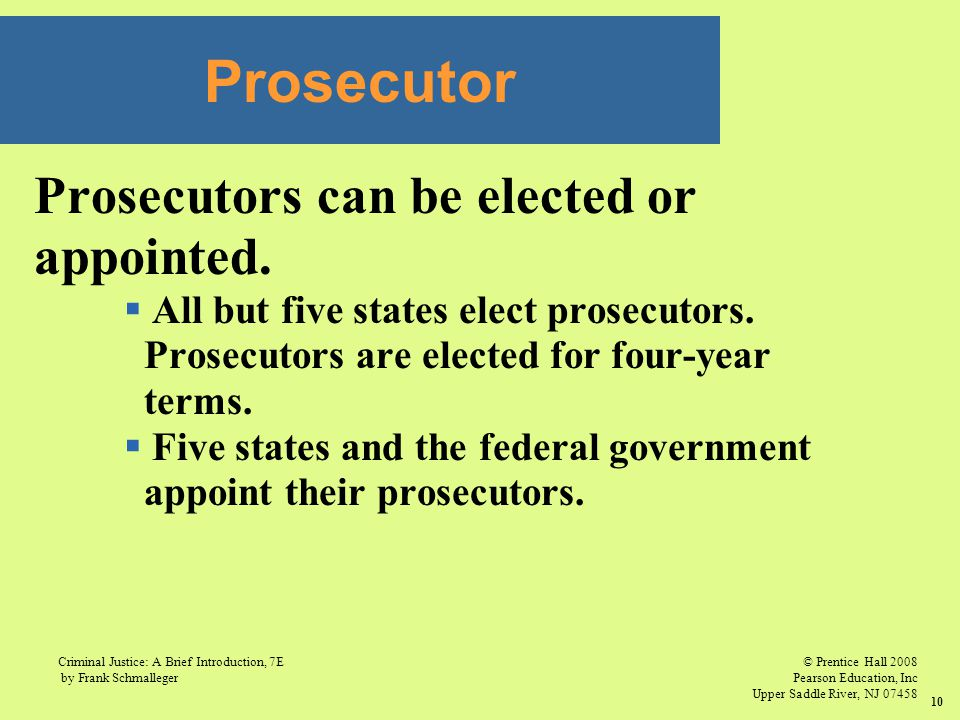 © Prentice Hall 2008 Pearson Education, Inc Upper Saddle River, NJ 07458 Criminal Justice: A Brief Introduction, 7E by Frank Schmalleger 10 Prosecutors can be elected or appointed.