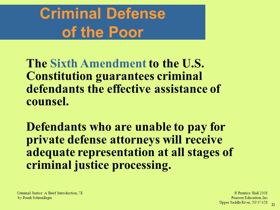 © Prentice Hall 2008 Pearson Education, Inc Upper Saddle River, NJ 07458 Criminal Justice: A Brief Introduction, 7E by Frank Schmalleger 21 Criminal Defense of the Poor The Sixth Amendment to the U.S.
