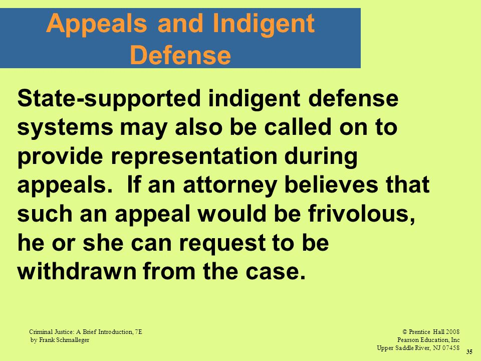 © Prentice Hall 2008 Pearson Education, Inc Upper Saddle River, NJ 07458 Criminal Justice: A Brief Introduction, 7E by Frank Schmalleger 35 State-supported indigent defense systems may also be called on to provide representation during appeals.