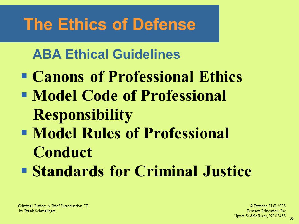 © Prentice Hall 2008 Pearson Education, Inc Upper Saddle River, NJ 07458 Criminal Justice: A Brief Introduction, 7E by Frank Schmalleger 36 The Ethics of Defense  Canons of Professional Ethics  Model Code of Professional Responsibility  Model Rules of Professional Conduct  Standards for Criminal Justice ABA Ethical Guidelines