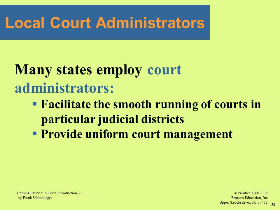 © Prentice Hall 2008 Pearson Education, Inc Upper Saddle River, NJ 07458 Criminal Justice: A Brief Introduction, 7E by Frank Schmalleger 38 Many states employ court administrators:  Facilitate the smooth running of courts in particular judicial districts  Provide uniform court management Local Court Administrators