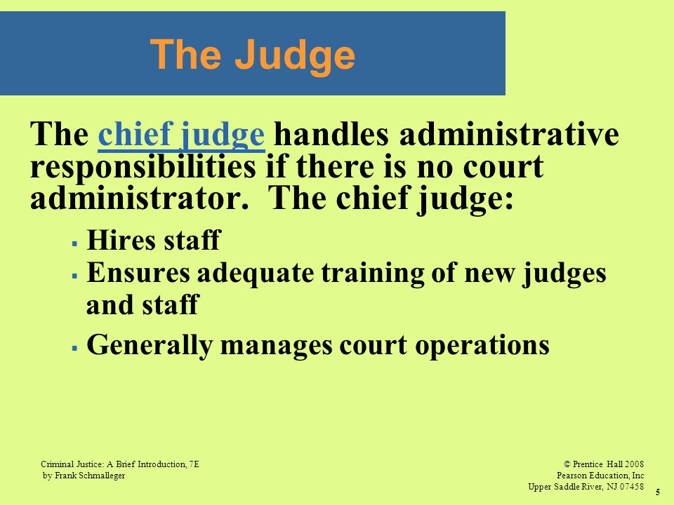 © Prentice Hall 2008 Pearson Education, Inc Upper Saddle River, NJ 07458 Criminal Justice: A Brief Introduction, 7E by Frank Schmalleger 5 The chief judge handles administrative responsibilities if there is no court administrator.
