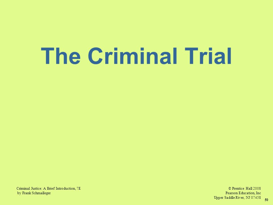 © Prentice Hall 2008 Pearson Education, Inc Upper Saddle River, NJ 07458 Criminal Justice: A Brief Introduction, 7E by Frank Schmalleger 50 The Criminal Trial