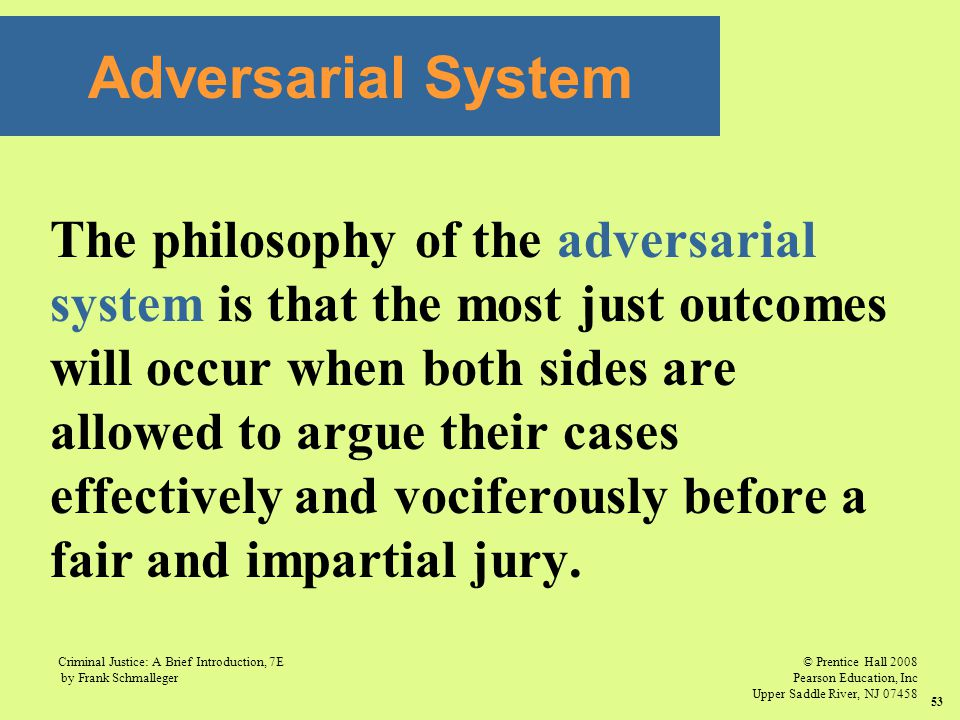 © Prentice Hall 2008 Pearson Education, Inc Upper Saddle River, NJ 07458 Criminal Justice: A Brief Introduction, 7E by Frank Schmalleger 53 The philosophy of the adversarial system is that the most just outcomes will occur when both sides are allowed to argue their cases effectively and vociferously before a fair and impartial jury.