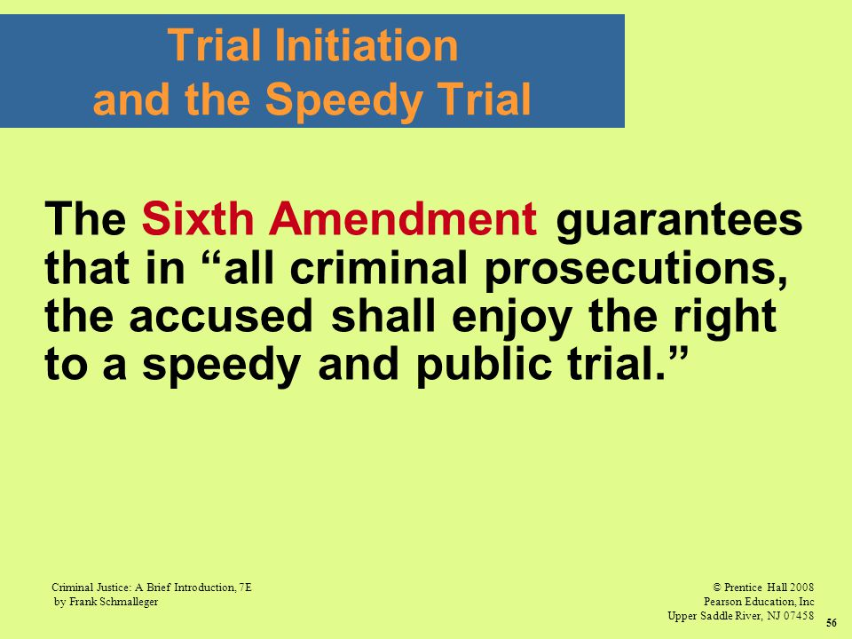 © Prentice Hall 2008 Pearson Education, Inc Upper Saddle River, NJ 07458 Criminal Justice: A Brief Introduction, 7E by Frank Schmalleger 56 Trial Initiation and the Speedy Trial The Sixth Amendment guarantees that in all criminal prosecutions, the accused shall enjoy the right to a speedy and public trial.