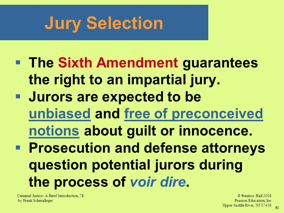 © Prentice Hall 2008 Pearson Education, Inc Upper Saddle River, NJ 07458 Criminal Justice: A Brief Introduction, 7E by Frank Schmalleger 61  The Sixth Amendment guarantees the right to an impartial jury.