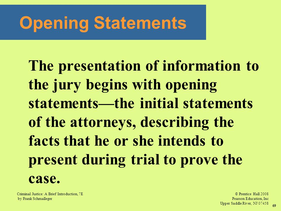 © Prentice Hall 2008 Pearson Education, Inc Upper Saddle River, NJ 07458 Criminal Justice: A Brief Introduction, 7E by Frank Schmalleger 69 The presentation of information to the jury begins with opening statements—the initial statements of the attorneys, describing the facts that he or she intends to present during trial to prove the case.