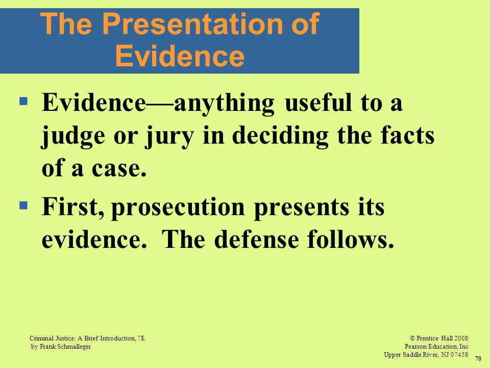 © Prentice Hall 2008 Pearson Education, Inc Upper Saddle River, NJ 07458 Criminal Justice: A Brief Introduction, 7E by Frank Schmalleger 70  Evidence—anything useful to a judge or jury in deciding the facts of a case.