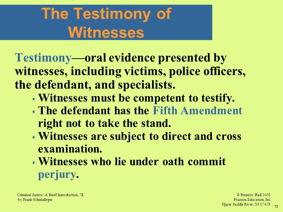 © Prentice Hall 2008 Pearson Education, Inc Upper Saddle River, NJ 07458 Criminal Justice: A Brief Introduction, 7E by Frank Schmalleger 73 Testimony—oral evidence presented by witnesses, including victims, police officers, the defendant, and specialists.