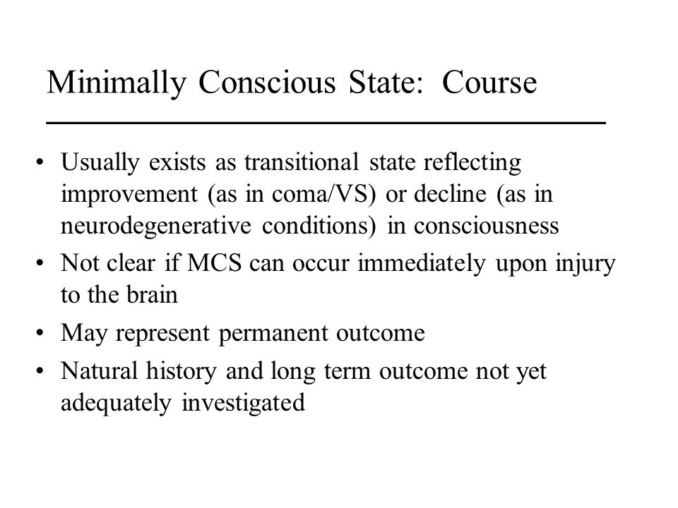 Minimally Conscious State: Course _________________________________ Usually exists as transitional state reflecting improvement (as in coma/VS) or dec