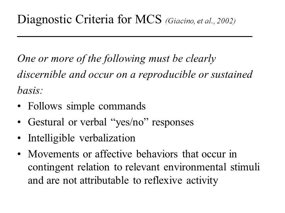 Diagnostic Criteria for MCS (Giacino, et al., 2002) _________________________________ One or more of the following must be clearly discernible and occ