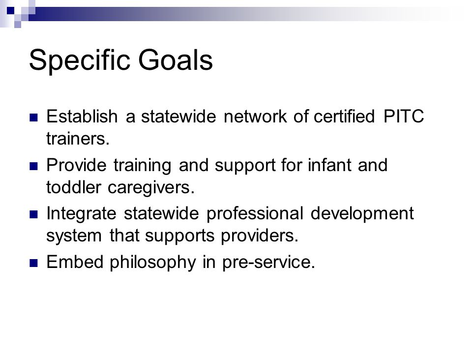 Specific Goals Establish a statewide network of certified PITC trainers. Provide training and support for infant and toddler caregivers. Integrate sta
