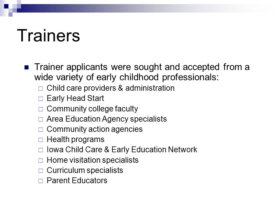 Trainers Trainer applicants were sought and accepted from a wide variety of early childhood professionals:  Child care providers & administration  E