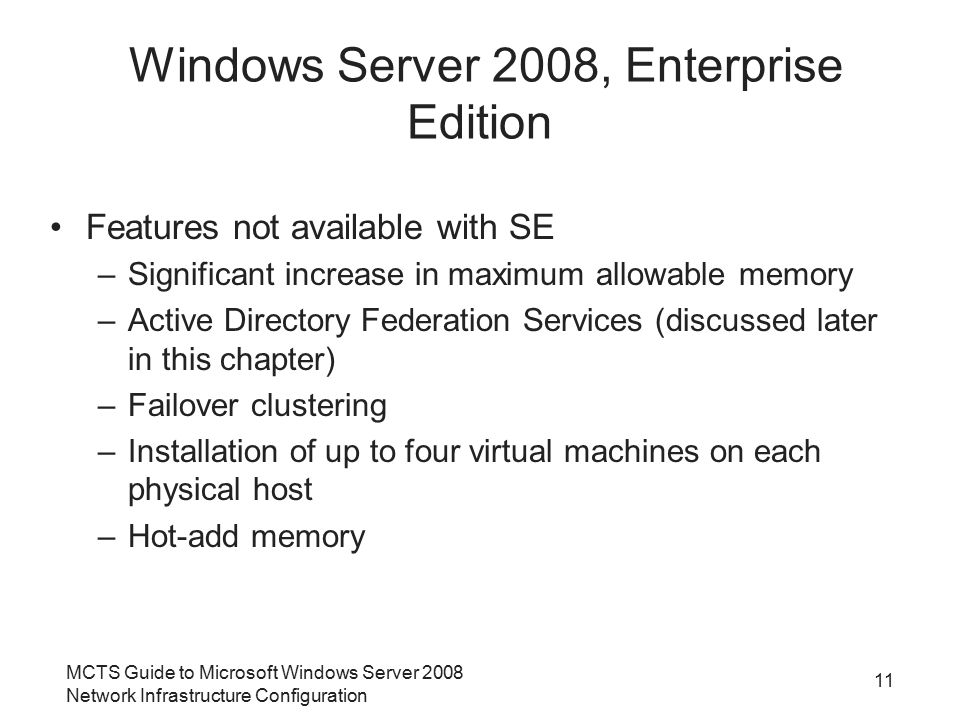 MCTS Guide to Microsoft Windows Server 2008 Network Infrastructure Configuration 11 Windows Server 2008, Enterprise Edition Features not available with SE –Significant increase in maximum allowable memory –Active Directory Federation Services (discussed later in this chapter) –Failover clustering –Installation of up to four virtual machines on each physical host –Hot-add memory