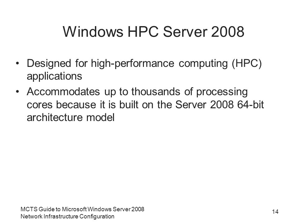 Windows HPC Server 2008 Designed for high-performance computing (HPC) applications Accommodates up to thousands of processing cores because it is buil