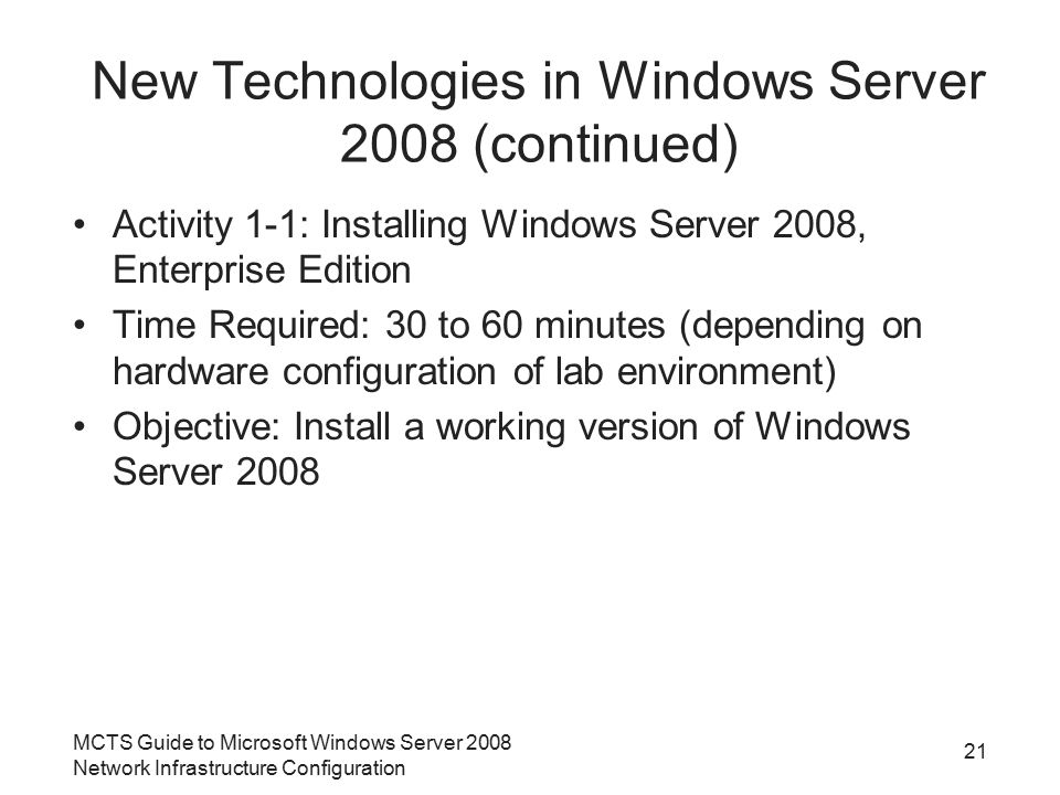 Activity 1-1: Installing Windows Server 2008, Enterprise Edition Time Required: 30 to 60 minutes (depending on hardware configuration of lab environment) Objective: Install a working version of Windows Server 2008 MCTS Guide to Microsoft Windows Server 2008 Network Infrastructure Configuration 21 New Technologies in Windows Server 2008 (continued)