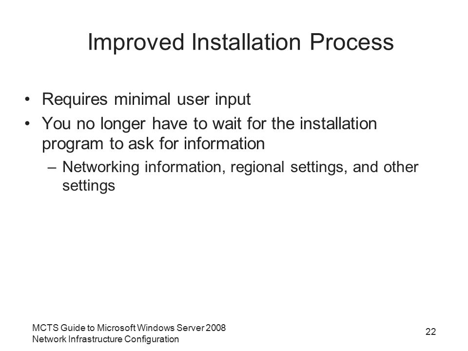 MCTS Guide to Microsoft Windows Server 2008 Network Infrastructure Configuration 22 Improved Installation Process Requires minimal user input You no longer have to wait for the installation program to ask for information –Networking information, regional settings, and other settings