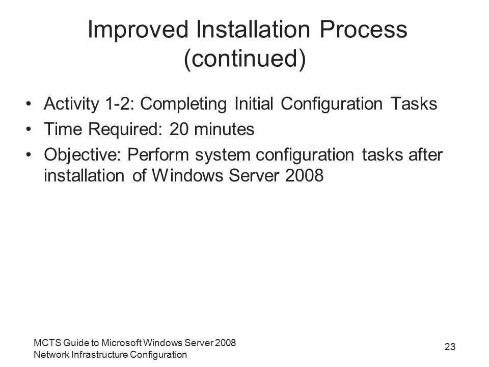 MCTS Guide to Microsoft Windows Server 2008 Network Infrastructure Configuration 23 Improved Installation Process (continued) Activity 1-2: Completing Initial Configuration Tasks Time Required: 20 minutes Objective: Perform system configuration tasks after installation of Windows Server 2008