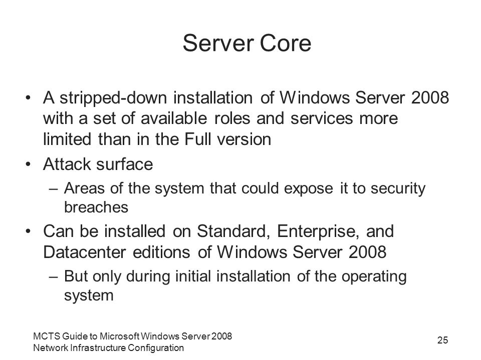 MCTS Guide to Microsoft Windows Server 2008 Network Infrastructure Configuration 25 Server Core A stripped-down installation of Windows Server 2008 wi