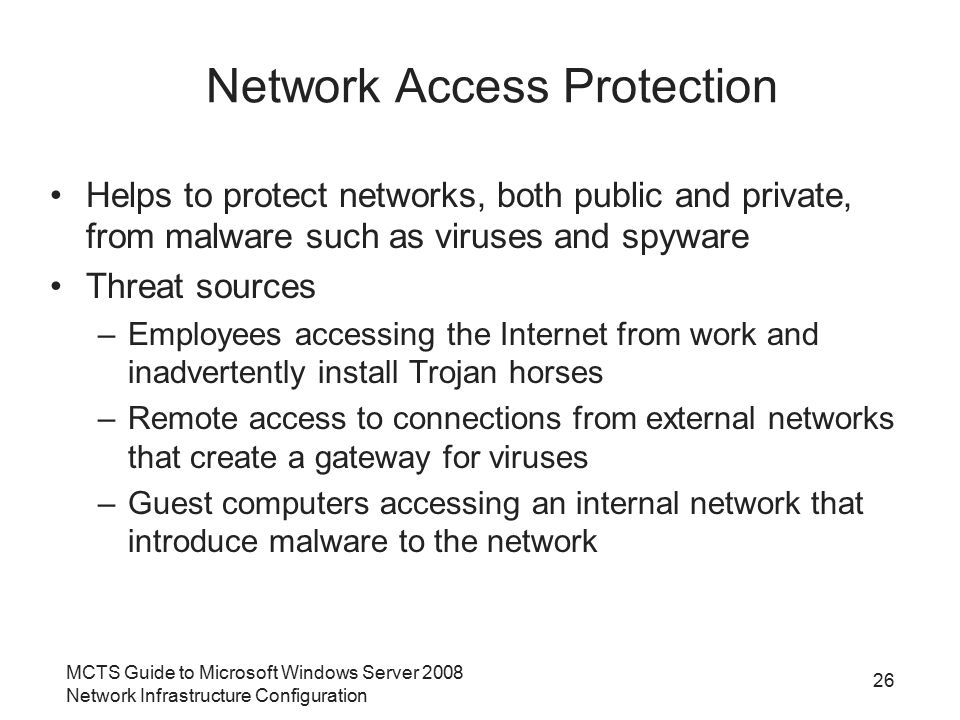 MCTS Guide to Microsoft Windows Server 2008 Network Infrastructure Configuration 26 Network Access Protection Helps to protect networks, both public and private, from malware such as viruses and spyware Threat sources –Employees accessing the Internet from work and inadvertently install Trojan horses –Remote access to connections from external networks that create a gateway for viruses –Guest computers accessing an internal network that introduce malware to the network