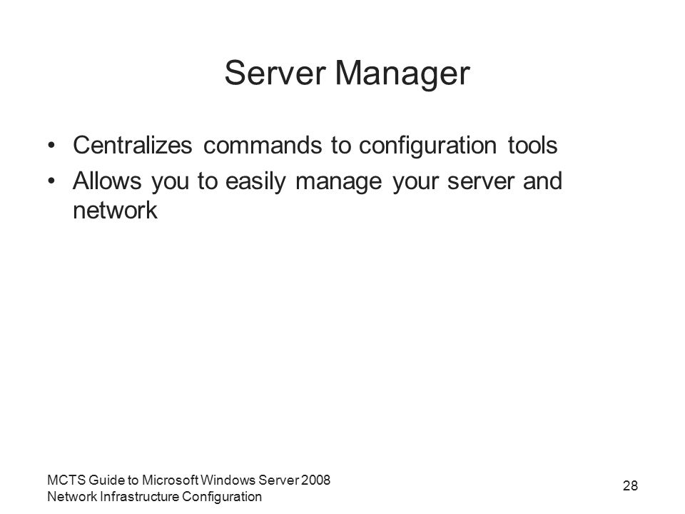 MCTS Guide to Microsoft Windows Server 2008 Network Infrastructure Configuration Server Manager Centralizes commands to configuration tools Allows you