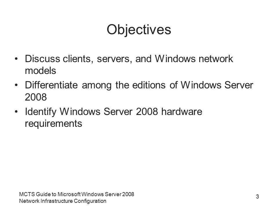 MCTS Guide to Microsoft Windows Server 2008 Network Infrastructure Configuration 3 Objectives Discuss clients, servers, and Windows network models Differentiate among the editions of Windows Server 2008 Identify Windows Server 2008 hardware requirements