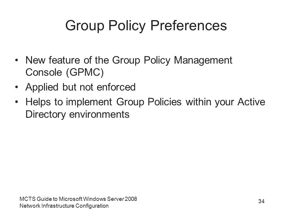 MCTS Guide to Microsoft Windows Server 2008 Network Infrastructure Configuration 34 Group Policy Preferences New feature of the Group Policy Management Console (GPMC) Applied but not enforced Helps to implement Group Policies within your Active Directory environments