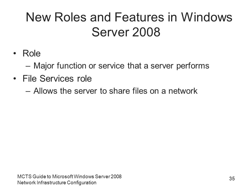 MCTS Guide to Microsoft Windows Server 2008 Network Infrastructure Configuration 35 New Roles and Features in Windows Server 2008 Role –Major function or service that a server performs File Services role –Allows the server to share files on a network