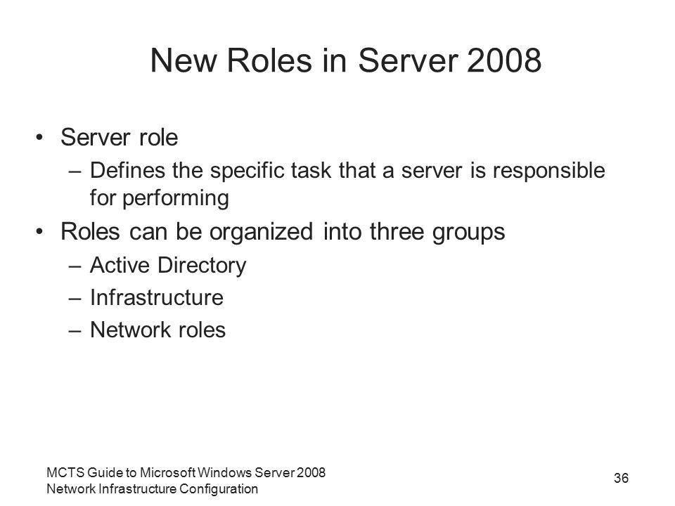 MCTS Guide to Microsoft Windows Server 2008 Network Infrastructure Configuration 36 New Roles in Server 2008 Server role –Defines the specific task that a server is responsible for performing Roles can be organized into three groups –Active Directory –Infrastructure –Network roles