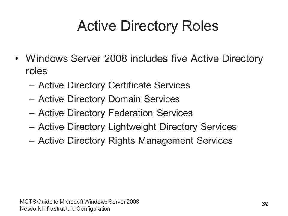 MCTS Guide to Microsoft Windows Server 2008 Network Infrastructure Configuration 39 Active Directory Roles Windows Server 2008 includes five Active Di