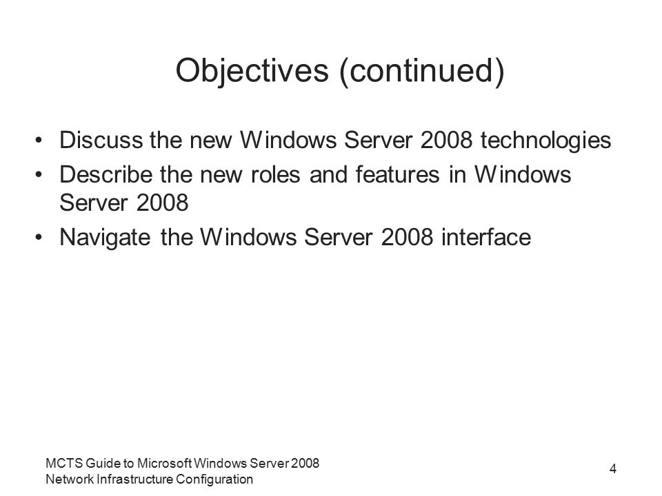 MCTS Guide to Microsoft Windows Server 2008 Network Infrastructure Configuration 4 Objectives (continued) Discuss the new Windows Server 2008 technologies Describe the new roles and features in Windows Server 2008 Navigate the Windows Server 2008 interface