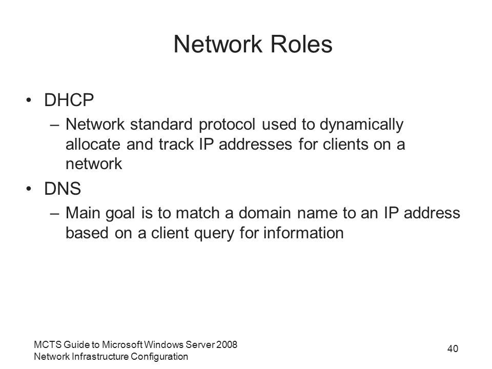 MCTS Guide to Microsoft Windows Server 2008 Network Infrastructure Configuration 40 Network Roles DHCP –Network standard protocol used to dynamically allocate and track IP addresses for clients on a network DNS –Main goal is to match a domain name to an IP address based on a client query for information