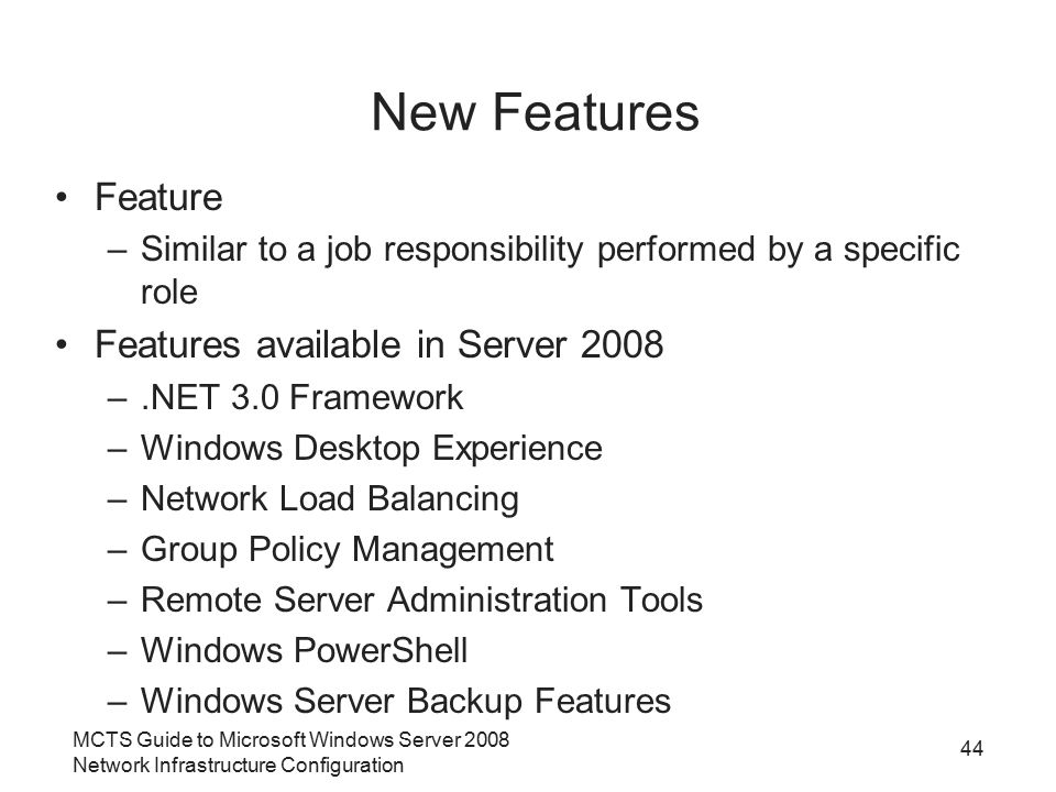 New Features Feature –Similar to a job responsibility performed by a specific role Features available in Server 2008 –.NET 3.0 Framework –Windows Desk