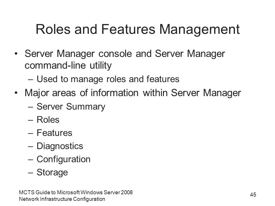 MCTS Guide to Microsoft Windows Server 2008 Network Infrastructure Configuration Roles and Features Management Server Manager console and Server Manager command-line utility –Used to manage roles and features Major areas of information within Server Manager –Server Summary –Roles –Features –Diagnostics –Configuration –Storage 45
