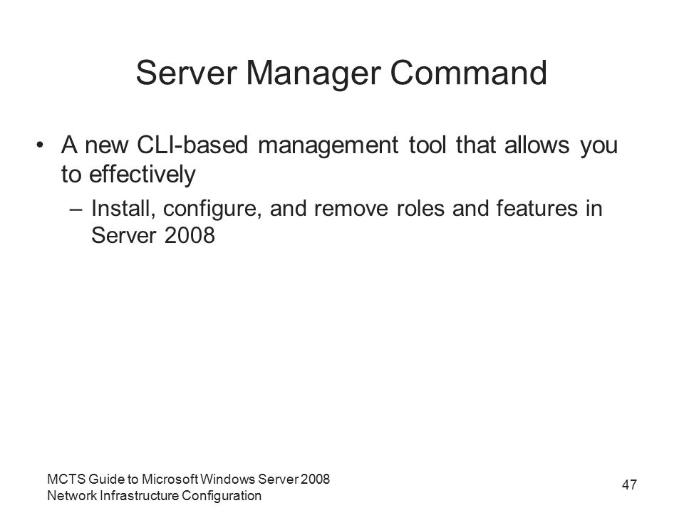 MCTS Guide to Microsoft Windows Server 2008 Network Infrastructure Configuration Server Manager Command A new CLI-based management tool that allows yo