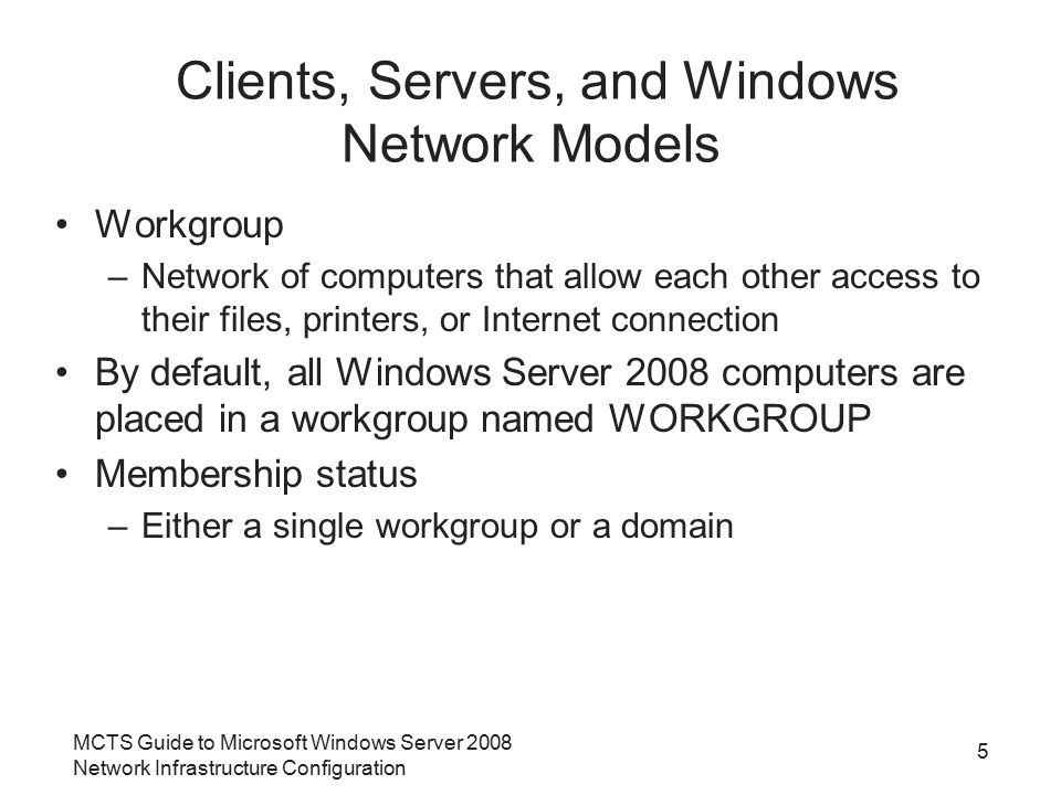 MCTS Guide to Microsoft Windows Server 2008 Network Infrastructure Configuration 5 Clients, Servers, and Windows Network Models Workgroup –Network of
