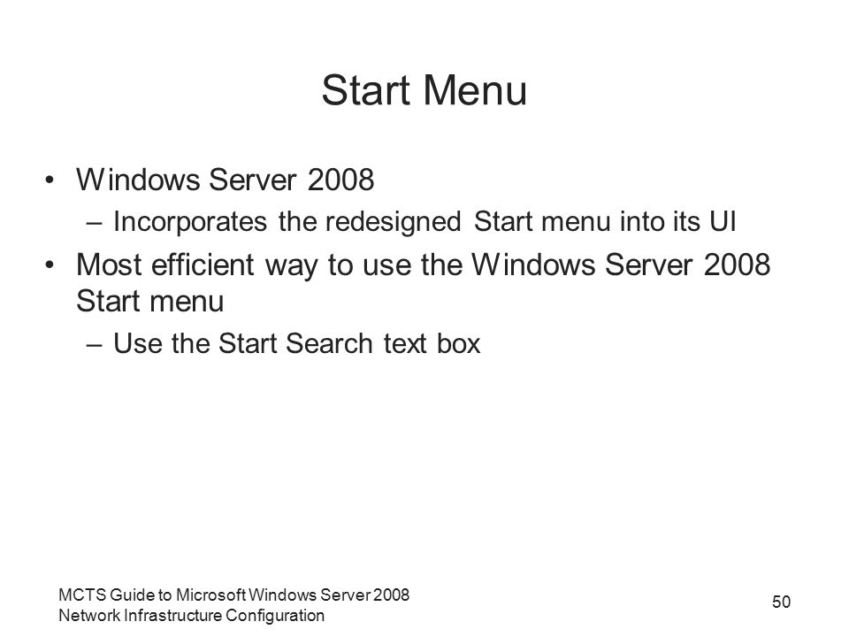 MCTS Guide to Microsoft Windows Server 2008 Network Infrastructure Configuration Start Menu Windows Server 2008 –Incorporates the redesigned Start menu into its UI Most efficient way to use the Windows Server 2008 Start menu –Use the Start Search text box 50
