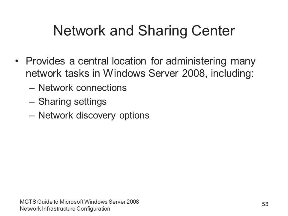 MCTS Guide to Microsoft Windows Server 2008 Network Infrastructure Configuration Network and Sharing Center Provides a central location for administering many network tasks in Windows Server 2008, including: –Network connections –Sharing settings –Network discovery options 53