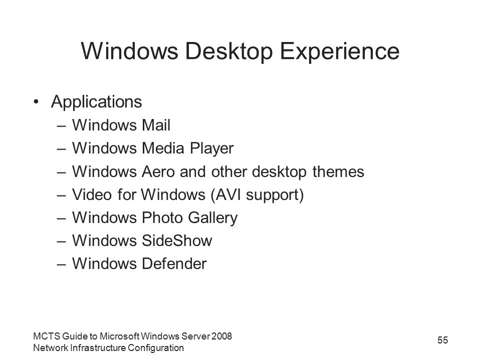 MCTS Guide to Microsoft Windows Server 2008 Network Infrastructure Configuration Windows Desktop Experience Applications –Windows Mail –Windows Media Player –Windows Aero and other desktop themes –Video for Windows (AVI support) –Windows Photo Gallery –Windows SideShow –Windows Defender 55
