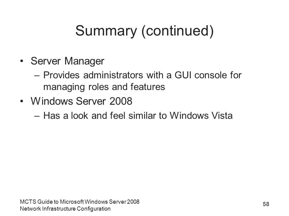 MCTS Guide to Microsoft Windows Server 2008 Network Infrastructure Configuration Summary (continued) Server Manager –Provides administrators with a GUI console for managing roles and features Windows Server 2008 –Has a look and feel similar to Windows Vista 58