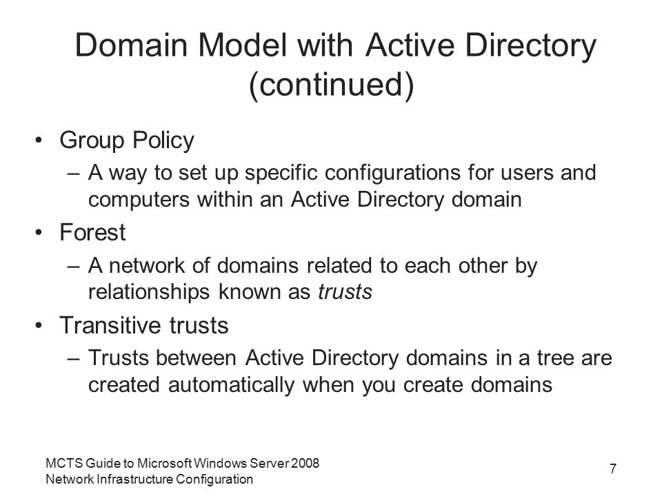 MCTS Guide to Microsoft Windows Server 2008 Network Infrastructure Configuration 7 Domain Model with Active Directory (continued) Group Policy –A way to set up specific configurations for users and computers within an Active Directory domain Forest –A network of domains related to each other by relationships known as trusts Transitive trusts –Trusts between Active Directory domains in a tree are created automatically when you create domains