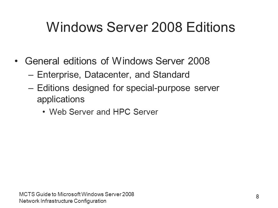 MCTS Guide to Microsoft Windows Server 2008 Network Infrastructure Configuration 8 Windows Server 2008 Editions General editions of Windows Server 2008 –Enterprise, Datacenter, and Standard –Editions designed for special-purpose server applications Web Server and HPC Server