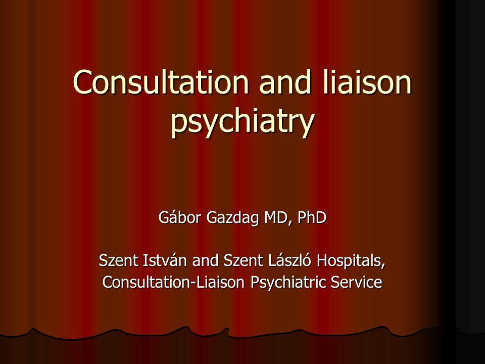 Consultation and liaison psychiatry Gábor Gazdag MD, PhD Szent István and Szent László Hospitals, Consultation-Liaison Psychiatric Service
