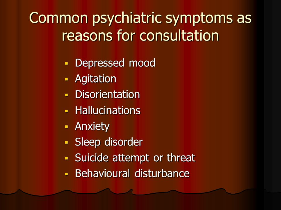 Common psychiatric symptoms as reasons for consultation  Depressed mood  Agitation  Disorientation  Hallucinations  Anxiety  Sleep disorder  Suicide attempt or threat  Behavioural disturbance