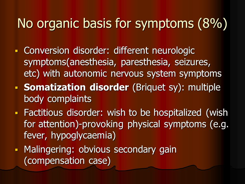 No organic basis for symptoms (8%)  Conversion disorder: different neurologic symptoms(anesthesia, paresthesia, seizures, etc) with autonomic nervous system symptoms  Somatization disorder (Briquet sy): multiple body complaints  Factitious disorder: wish to be hospitalized (wish for attention)-provoking physical symptoms (e.g.