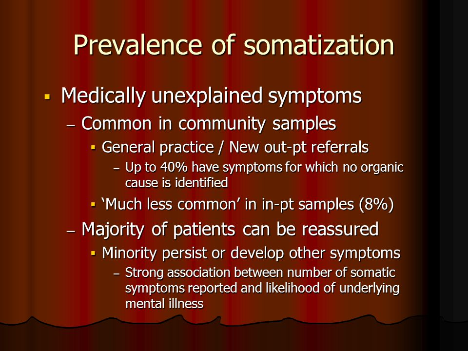 Prevalence of somatization  Medically unexplained symptoms – Common in community samples  General practice / New out-pt referrals – Up to 40% have symptoms for which no organic cause is identified  'Much less common' in in-pt samples (8%) – Majority of patients can be reassured  Minority persist or develop other symptoms – Strong association between number of somatic symptoms reported and likelihood of underlying mental illness