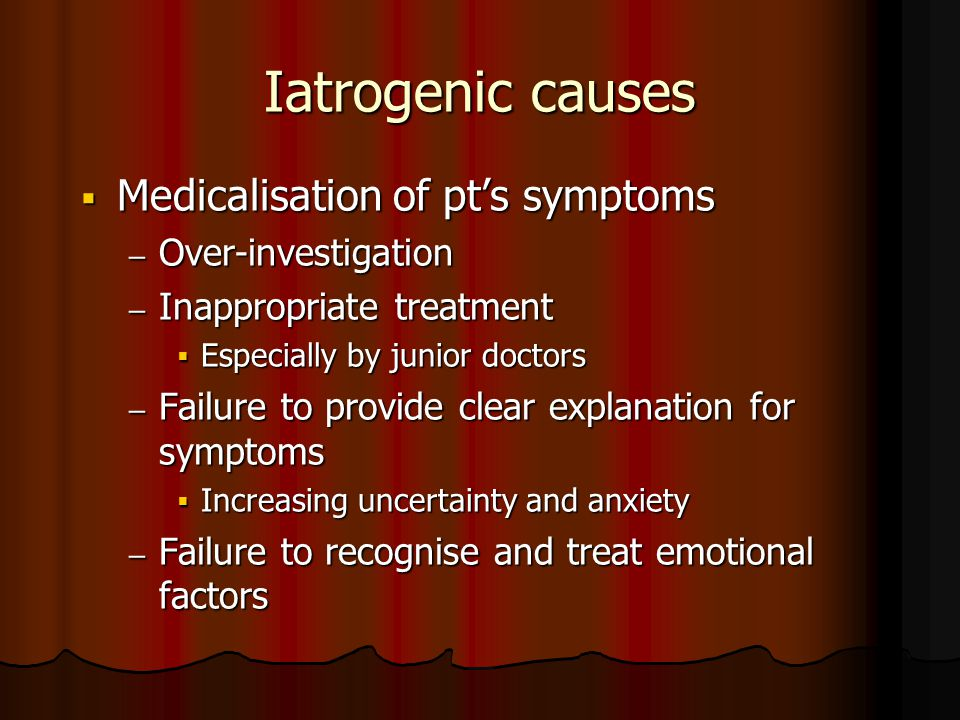 Iatrogenic causes  Medicalisation of pt's symptoms – Over-investigation – Inappropriate treatment  Especially by junior doctors – Failure to provide