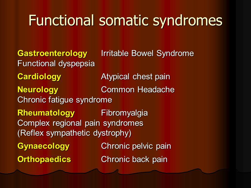 Functional somatic syndromes GastroenterologyIrritable Bowel Syndrome Functional dyspepsia CardiologyAtypical chest pain NeurologyCommon Headache Chro