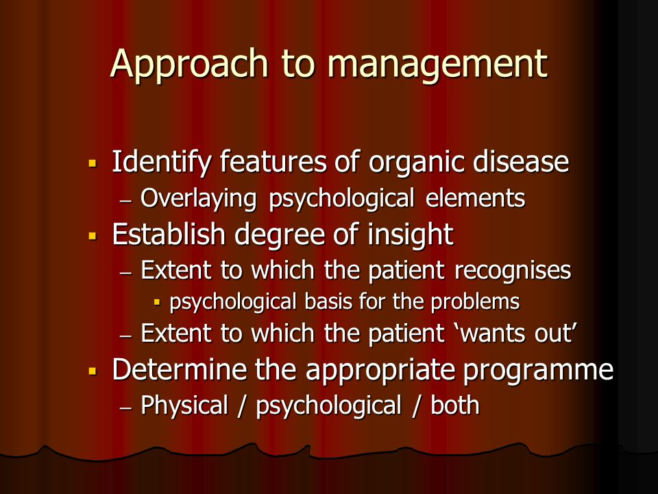 Approach to management  Identify features of organic disease – Overlaying psychological elements  Establish degree of insight – Extent to which the patient recognises  psychological basis for the problems – Extent to which the patient 'wants out'  Determine the appropriate programme – Physical / psychological / both