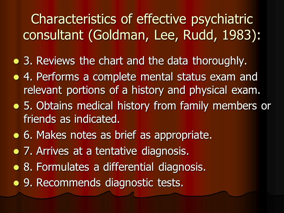 Characteristics of effective psychiatric consultant (Goldman, Lee, Rudd, 1983): 3. Reviews the chart and the data thoroughly. 3. Reviews the chart and